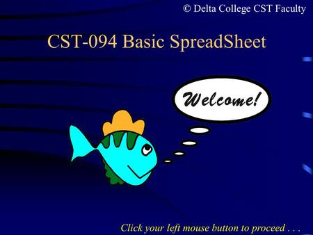 CST-094 Basic SpreadSheet Click your left mouse button to proceed... © Delta College CST Faculty.