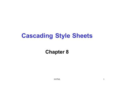XHTML1 Cascading Style Sheets Chapter 8. XHTML2 Objectives In this chapter, you will: Study basic Cascading Style Sheet (CSS) syntax Work with internal.