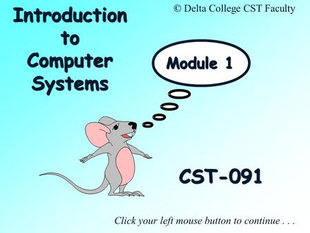 CST-091 Click your left mouse button to continue... © Delta College CST Faculty Module 1 Introduction to Computer Systems.