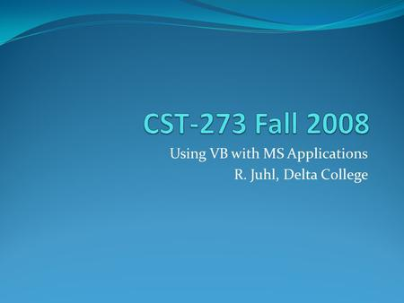 Using VB with MS Applications R. Juhl, Delta College.