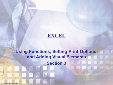 © Paradigm Publishing Inc. EXCEL Using Functions, Setting Print Options, and Adding Visual Elements Section 3.