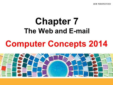Computer Concepts 2014 Chapter 7 The Web and E-mail.