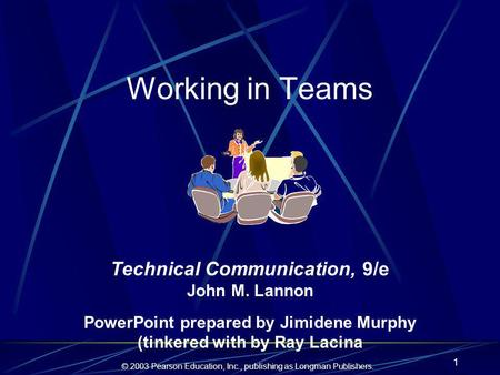 © 2003 Pearson Education, Inc., publishing as Longman Publishers. 1 Working in Teams Technical Communication, 9/e John M. Lannon PowerPoint prepared by.