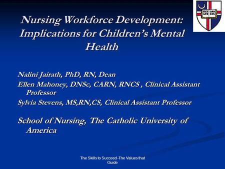 The Skills to Succeed -The Values that Guide Nursing Workforce Development: Implications for Children's Mental Health Nalini Jairath, PhD, RN, Dean Ellen.