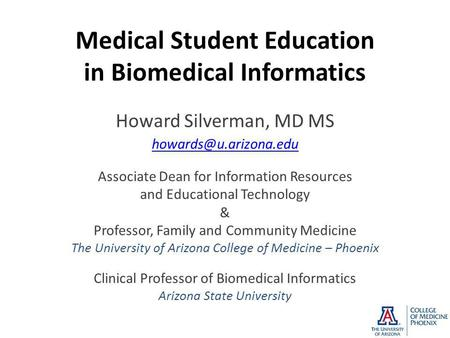 Medical Student Education in Biomedical Informatics Howard Silverman, MD MS Associate Dean for Information Resources and Educational.