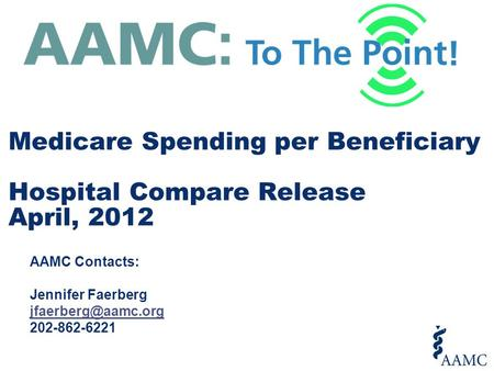 AAMC Contacts: Jennifer Faerberg 202-862-6221 Medicare Spending per Beneficiary Hospital Compare Release April, 2012.