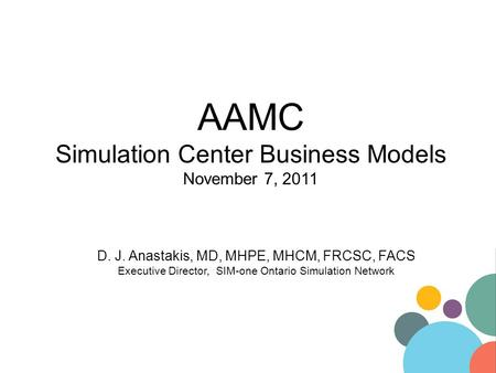 AAMC Simulation Center Business Models November 7, 2011 D. J. Anastakis, MD, MHPE, MHCM, FRCSC, FACS Executive Director, SIM-one Ontario Simulation Network.