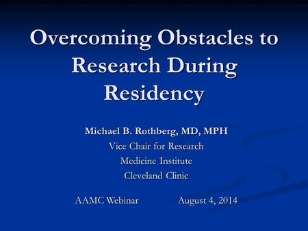 Overcoming Obstacles to Research During Residency Michael B. Rothberg, MD, MPH Vice Chair for Research Medicine Institute Cleveland Clinic AAMC Webinar.