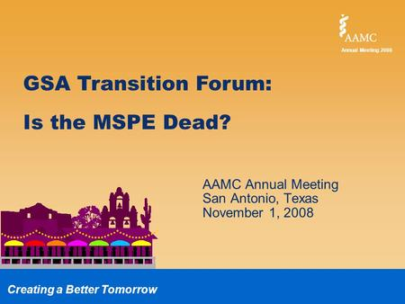 Annual Meeting 2008 Creating a Better Tomorrow GSA Transition Forum: Is the MSPE Dead? AAMC Annual Meeting San Antonio, Texas November 1, 2008.