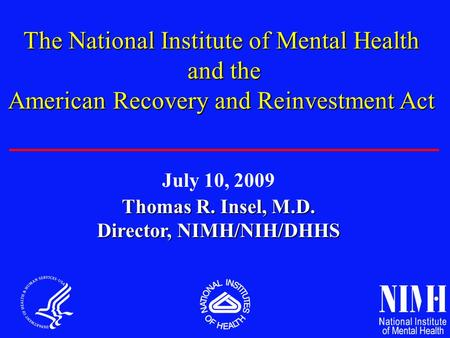 Thomas R. Insel, M.D. Director, NIMH/NIH/DHHS The National Institute of Mental Health and the and the American Recovery and Reinvestment Act July 10, 2009.