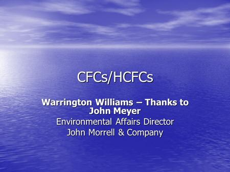 CFCs/HCFCs Warrington Williams – Thanks to John Meyer Environmental Affairs Director John Morrell & Company.
