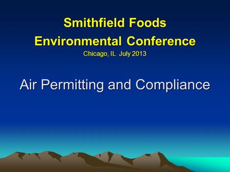 Air Permitting and Compliance Smithfield Foods Environmental Conference Chicago, IL July 2013.
