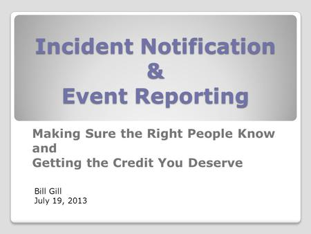 Incident Notification & Event Reporting Making Sure the Right People Know and Getting the Credit You Deserve Bill Gill July 19, 2013.