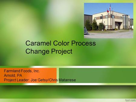 Farmland Foods, Inc. Arnold, PA Project Leader: Joe Getsy/Chris Matarrese Caramel Color Process Change Project.