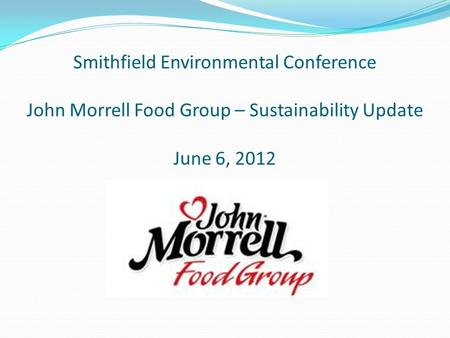 Smithfield Environmental Conference John Morrell Food Group – Sustainability Update June 6, 2012.