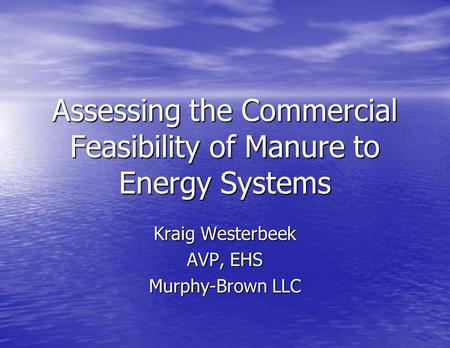 Assessing the Commercial Feasibility of Manure to Energy Systems Kraig Westerbeek AVP, EHS Murphy-Brown LLC.
