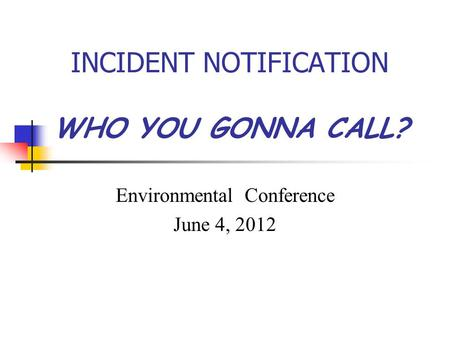INCIDENT NOTIFICATION WHO YOU GONNA CALL? Environmental Conference June 4, 2012.