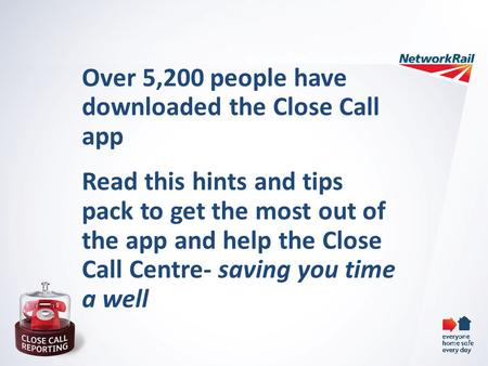 Over 5,200 people have downloaded the Close Call app Read this hints and tips pack to get the most out of the app and help the Close Call Centre- saving.