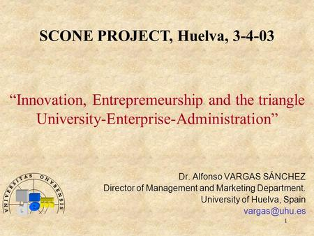 "1 ""Innovation, Entrepremeurship and the triangle University-Enterprise-Administration"" Dr. Alfonso VARGAS SÁNCHEZ Director of Management and Marketing."