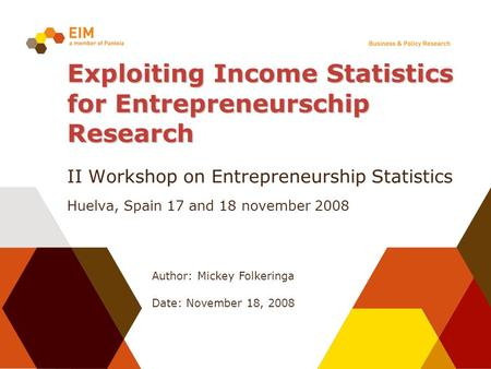 Author: Mickey Folkeringa Date: November 18, 2008 Exploiting Income Statistics for Entrepreneurschip Research II Workshop on Entrepreneurship Statistics.