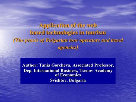 Application of the web based technologies in tourism ( The praxis of Bulgarian tour operators and travel agencies ) Author: Tania Gorcheva, Associated.