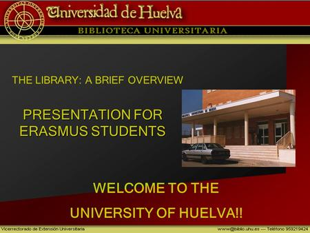 PRESENTATION FOR ERASMUS STUDENTS WELCOME TO THE UNIVERSITY OF HUELVA!! THE LIBRARY: A BRIEF OVERVIEW.