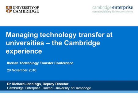 N Managing technology transfer at universities – the Cambridge experience Iberian Technology Transfer Conference 29 November 2010 Dr Richard Jennings,
