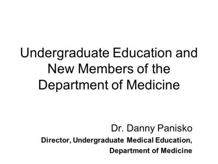 Undergraduate Education and New Members of the Department of Medicine Dr. Danny Panisko Director, Undergraduate Medical Education, Department of Medicine.