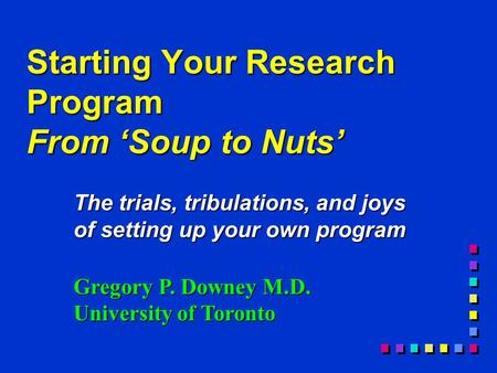 Starting Your Research Program From 'Soup to Nuts' The trials, tribulations, and joys of setting up your own program Gregory P. Downey M.D. University.