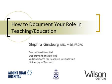 How to Document Your Role in Teaching/Education Shiphra Ginsburg MD, MEd, FRCPC Mount Sinai Hospital Department of Medicine Wilson Centre for Research.