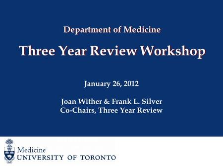 Department of Medicine Three Year Review Workshop January 26, 2012 Joan Wither & Frank L. Silver Co-Chairs, Three Year Review Joan Wither Co-Chair, Three.