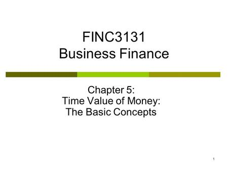 1 FINC3131 Business Finance Chapter 5: Time Value of Money: The Basic Concepts.