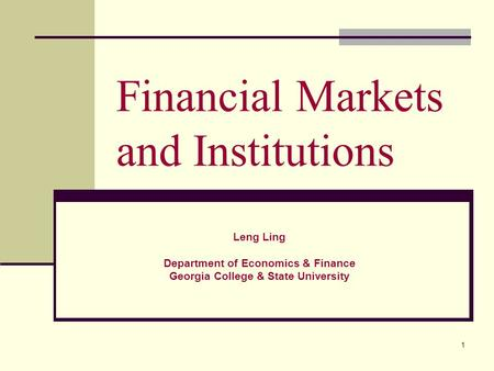 1 Financial Markets and Institutions Leng Ling Department of Economics & Finance Georgia College & State University.
