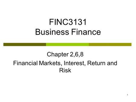 1 FINC3131 Business Finance Chapter 2,6,8 Financial Markets, Interest, Return and Risk.