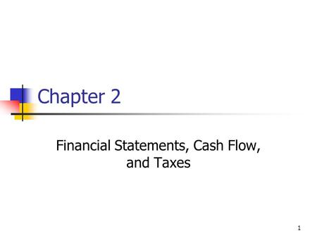 1 Chapter 2 Financial Statements, Cash Flow, and Taxes.