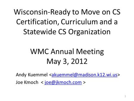 Wisconsin-Ready to Move on CS Certification, Curriculum and a Statewide CS Organization WMC Annual Meeting May 3, 2012 Andy Kuemmel