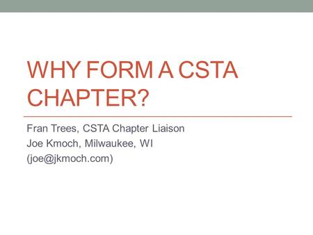 WHY FORM A CSTA CHAPTER? Fran Trees, CSTA Chapter Liaison Joe Kmoch, Milwaukee, WI
