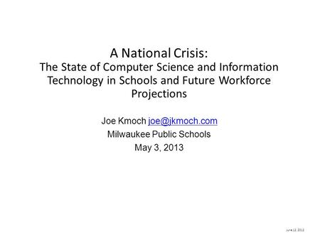 June 12, 2012 A National Crisis: The State of Computer Science and Information Technology in Schools and Future Workforce Projections Joe Kmoch