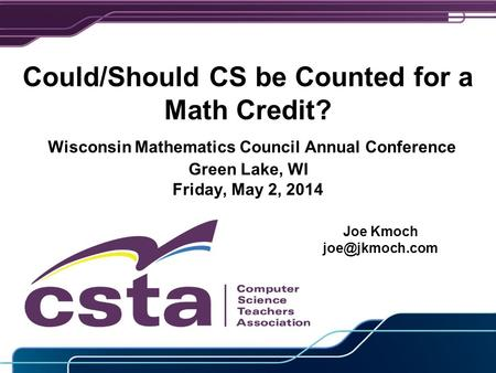 Could/Should CS be Counted for a Math Credit? Wisconsin Mathematics Council Annual Conference Green Lake, WI Friday, May 2, 2014 Joe Kmoch