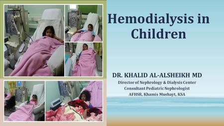 Hemodialysis in Children DR. KHALID AL-ALSHEIKH MD Director of Nephrology & Dialysis Center Consultant Pediatric Nephrologist AFHSR, Khamis Mushayt, KSA.