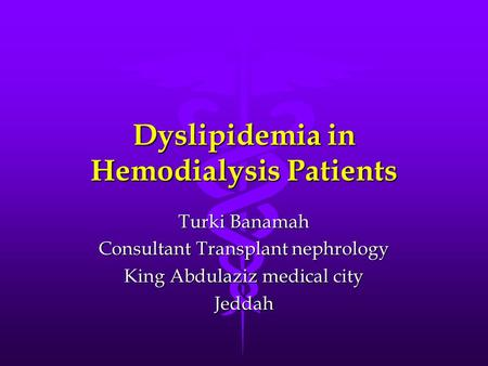 Dyslipidemia in Hemodialysis Patients Turki Banamah Consultant Transplant nephrology King Abdulaziz medical city Jeddah.