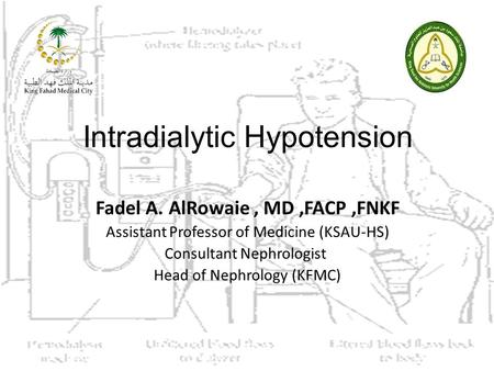 Intradialytic Hypotension Fadel A. AlRowaie, MD,FACP,FNKF Assistant Professor of Medicine (KSAU-HS) Consultant Nephrologist Head of Nephrology (KFMC)