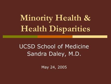 Minority Health & Health Disparities UCSD School of Medicine Sandra Daley, M.D. May 24, 2005.