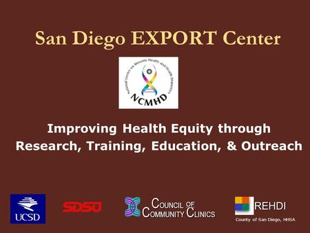 San Diego EXPORT Center Improving Health Equity through Research, Training, Education, & Outreach C OUNCIL C OUNCIL C OMMUNITY C LINICS OF REHDI County.