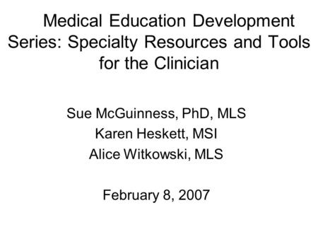 Medical Education Development Series: Specialty Resources and Tools for the Clinician Sue McGuinness, PhD, MLS Karen Heskett, MSI Alice Witkowski, MLS.