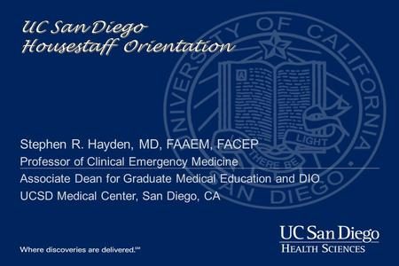 Stephen R. Hayden, MD, FAAEM, FACEP Professor of Clinical Emergency Medicine Associate Dean for Graduate Medical Education and DIO UCSD Medical Center,