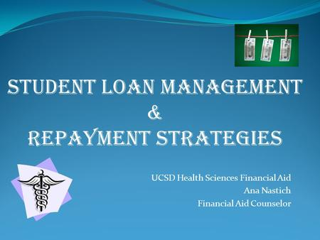 UCSD Health Sciences Financial Aid Ana Nastich Financial Aid Counselor STUDENT LOAN MANAGEMENT & REPAYMENT Strategies.