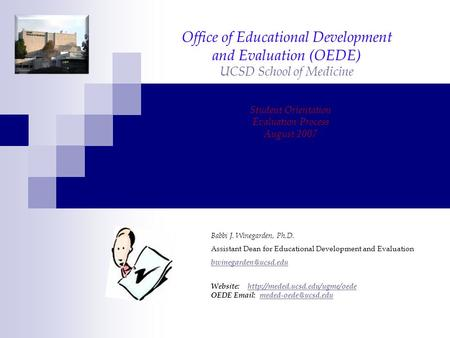 Office of Educational Development and Evaluation (OEDE) UCSD School of Medicine Student Orientation Evaluation Process August 2007 Babbi J. Winegarden,