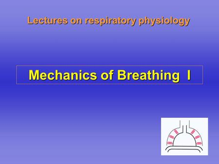 Lectures on respiratory physiology Mechanics of Breathing I.