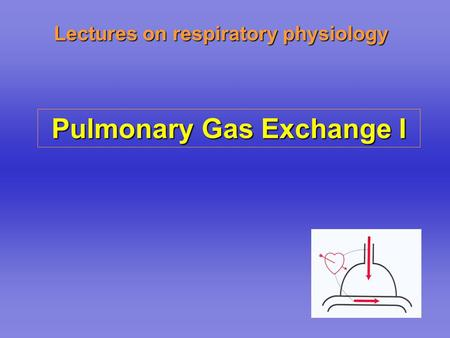 Lectures on respiratory physiology Pulmonary Gas Exchange I.